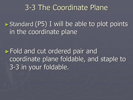 3-3 The Coordinate Plane ► Standard (P5) I will be able to plot points in the coordinate plane ► Fold and cut ordered pair and coordinate plane foldable,