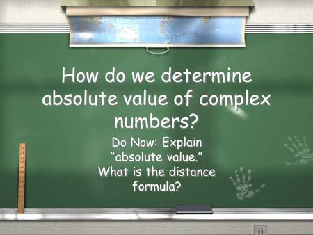 "How do we determine absolute value of complex numbers? Do Now: Explain ""absolute value."" What is the distance formula? Do Now: Explain ""absolute value."""