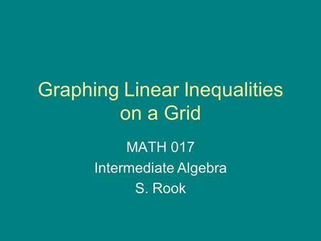 Graphing Linear Inequalities on a Grid MATH 017 Intermediate Algebra S. Rook.