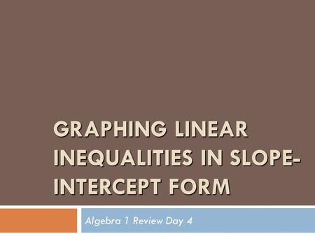 GRAPHING LINEAR INEQUALITIES IN SLOPE- INTERCEPT FORM Algebra 1 Review Day 4.
