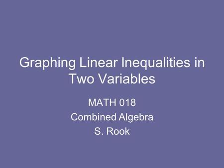 Graphing Linear Inequalities in Two Variables MATH 018 Combined Algebra S. Rook.