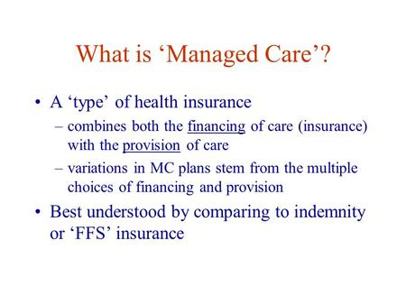 What is 'Managed Care'? A 'type' of health insurance –combines both the financing of care (insurance) with the provision of care –variations in MC plans.