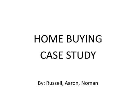 HOME BUYING CASE STUDY By: Russell, Aaron, Noman.