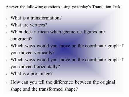 Answer the following questions using yesterday's Translation Task: 1.What is a transformation? 2.What are vertices? 3.When does it mean when geometric.