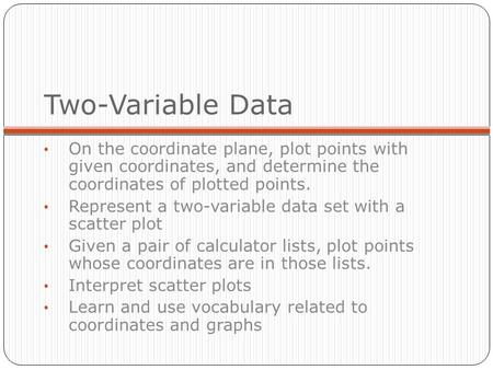 Two-Variable Data On the coordinate plane, plot points with given coordinates, and determine the coordinates of plotted points. Represent a two-variable.