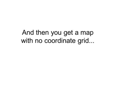 And then you get a map with no coordinate grid....