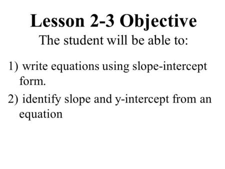 Lesson 2-3 Objective The student will be able to: 1) write equations using slope-intercept form. 2) identify slope and y-intercept from an equation.