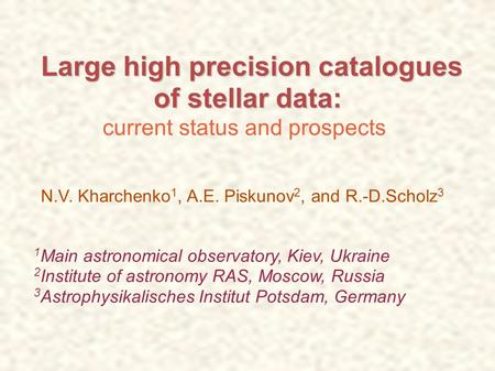 Large high precision catalogues Large high precision catalogues of stellar data: of stellar data: current status and prospects N.V. Kharchenko 1, A.E.