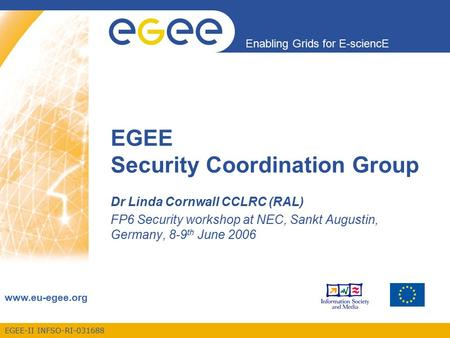 EGEE-II INFSO-RI-031688 Enabling Grids for E-sciencE www.eu-egee.org EGEE Security Coordination Group Dr Linda Cornwall CCLRC (RAL) FP6 Security workshop.