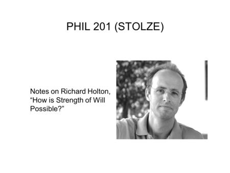 "PHIL 201 (STOLZE) Notes on Richard Holton, ""How is Strength of Will Possible?"""