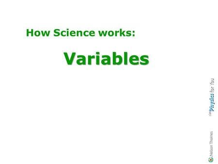 How Science works:Variables About the different types of variables, How to identify them when doing your practical work. Learning Objectives You should.