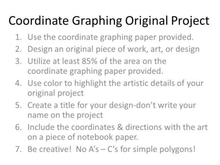 Coordinate Graphing Original Project 1.Use the coordinate graphing paper provided. 2.Design an original piece of work, art, or design 3.Utilize at least.