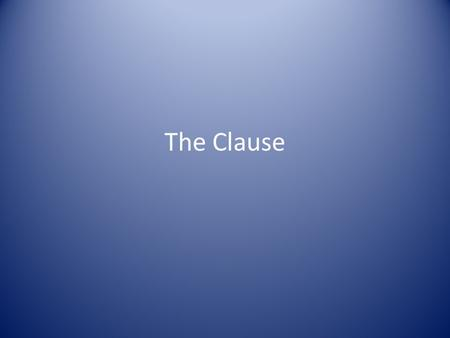 The Clause. I.The Clause A. The clause is a word group that contains a verb and its subject and that is used as a sentence or as a part of a sentence.