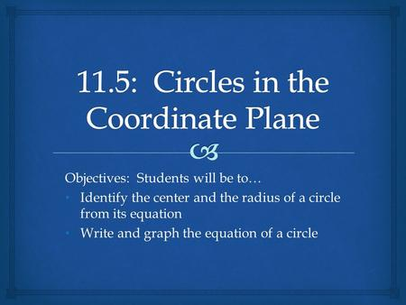 Objectives: Students will be to… Identify the center and the radius of a circle from its equation Identify the center and the radius of a circle from its.