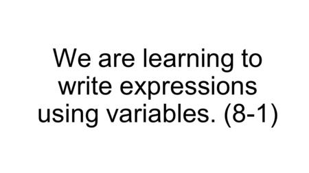 We are learning to write expressions using variables. (8-1)