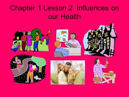 Chapter 1 Lesson 2 Influences on our Health What Affects Your Health The choices you make and the way you think and act have a strong effect on your.