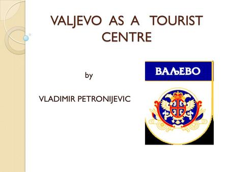 VALJEVO AS A TOURIST CENTRE by VLADIMIR PETRONIJEVIC.