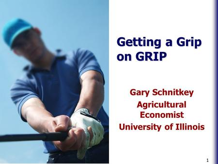 1 Getting a Grip on GRIP Gary Schnitkey Agricultural Economist University of Illinois.