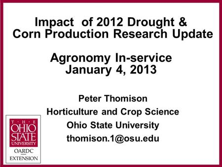 Impact of 2012 Drought & Corn Production Research Update Agronomy In-service January 4, 2013 Peter Thomison Horticulture and Crop Science Ohio State University.