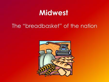 "Midwest The ""breadbasket"" of the nation. States of the Midwest North Dakota South Dakota Nebraska Kansas Oklahoma Minnesota Iowa Missouri Wisconsin Illinois."