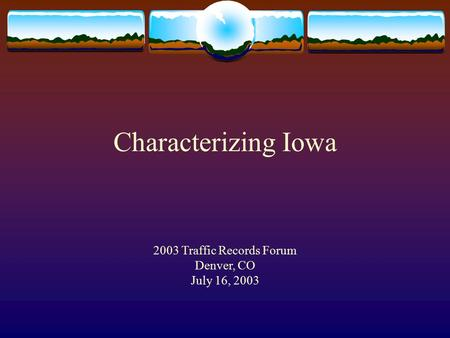 Characterizing Iowa 2003 Traffic Records Forum Denver, CO July 16, 2003.