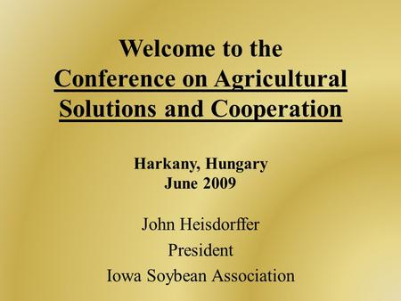 Welcome to the Conference on Agricultural Solutions and Cooperation Harkany, Hungary June 2009 John Heisdorffer President Iowa Soybean Association.