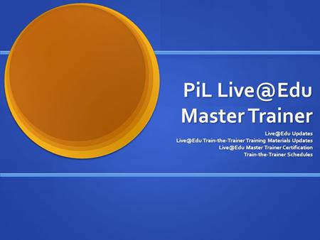 PiL Master Trainer Updates Train-the-Trainer Training Materials Updates Master Trainer Certification Train-the-Trainer.