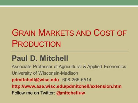 G RAIN M ARKETS AND C OST OF P RODUCTION Paul D. Mitchell Associate Professor of Agricultural & Applied Economics University of Wisconsin-Madison