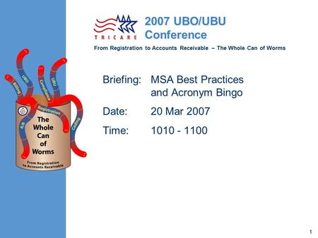 From Registration to Accounts Receivable – The Whole Can of Worms 2007 UBO/UBU Conference 1 Briefing:MSA Best Practices and Acronym Bingo Date:20 Mar 2007.