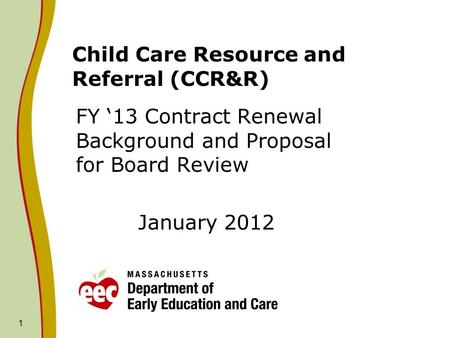 1 Child Care Resource and Referral (CCR&R) FY '13 Contract Renewal Background and Proposal for Board Review January 2012.