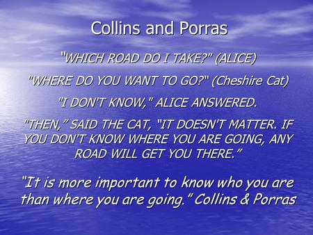 "Collins and Porras "" WHICH ROAD DO I TAKE? (ALICE) WHERE DO YOU WANT TO GO?"" (Cheshire Cat) I DON'T KNOW, ALICE ANSWERED. THEN,"" SAID THE CAT, ""IT."