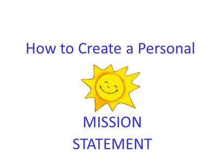 How to Create a Personal MISSION STATEMENT. Steps to Write a Mission Statement  1.Identify Past Successes: Make a list.