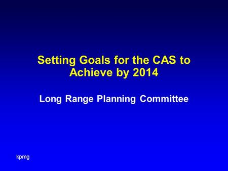 Kpmg Setting Goals for the CAS to Achieve by 2014 Long Range Planning Committee.