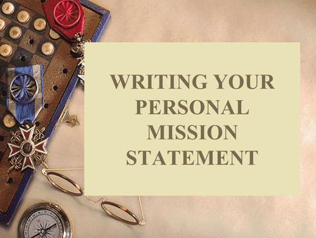 0 WRITING YOUR PERSONAL MISSION STATEMENT. Overhead 1 Mission Statement  A powerful document that expresses your personal sense of purpose and meaning.