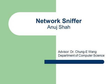 Network Sniffer Anuj Shah Advisor: Dr. Chung-E Wang Department of Computer Science.