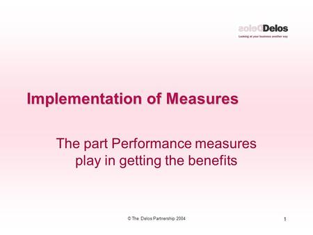 1 © The Delos Partnership 2004 Implementation of Measures The part Performance measures play in getting the benefits.