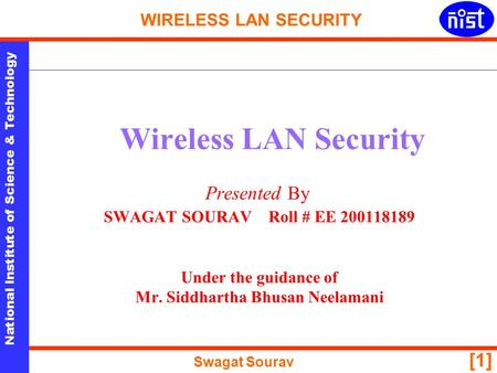 National Institute of Science & Technology WIRELESS LAN SECURITY Swagat Sourav [1] Wireless LAN Security Presented By SWAGAT SOURAV Roll # EE 200118189.