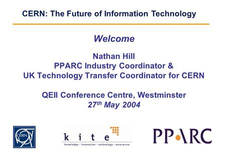 CERN: The Future of Information Technology Welcome Nathan Hill PPARC Industry Coordinator & UK Technology Transfer Coordinator for CERN QEII Conference.