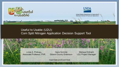 1 Insert Date and Event Here Useful to Usable (U2U): Corn Split Nitrogen Application Decision Support Tool Linda S. Prokopy Associate Professor, FNR Hans.
