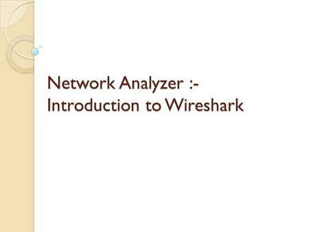 Network Analyzer :- Introduction to Wireshark. What is Wireshark ? Ethereal Formerly known as Ethereal GUINetwork Protocol Analyzer Wireshark is a GUI.