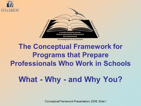 Conceptual Framework Presentation, 2006, Slide 1 The Conceptual Framework for Programs that Prepare Professionals Who Work in Schools What - Why - and.