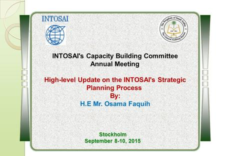INTOSAI's Capacity Building Committee Annual Meeting High-level Update on the ‎INTOSAI's Strategic Planning Process By: H.E Mr. Osama Faquih Stockholm.