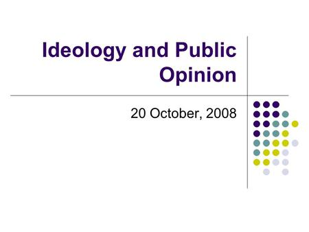 Ideology and Public Opinion 20 October, 2008. Review: The American Political System Designed to protect against majority rule and protect minority rights.