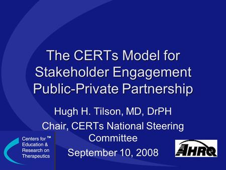 The CERTs Model for Stakeholder Engagement Public-Private Partnership Hugh H. Tilson, MD, DrPH Chair, CERTs National Steering Committee September 10, 2008.