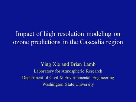 Impact of high resolution modeling on ozone predictions in the Cascadia region Ying Xie and Brian Lamb Laboratory for Atmospheric Research Department of.