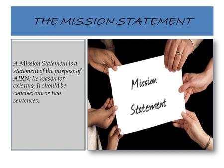 THE MISSION STATEMENT A Mission Statement is a statement of the purpose of AIRN; its reason for existing. It should be concise; one or two sentences.