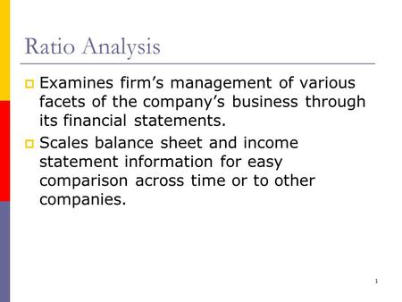 Ratio Analysis Examines firm's management of various facets of the company's business through its financial statements. Scales balance sheet and income.