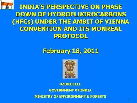 1 OZONE CELL GOVERNMENT OF INDIA MINISTRY OF ENVIRONMENT & FORESTS INDIA'S PERSPECTIVE ON PHASE DOWN OF HYDROFLUOROCARBONS (HFCs) UNDER THE AMBIT OF VIENNA.