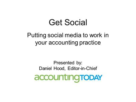 Get Social Putting social media to work in your accounting practice Presented by: Daniel Hood, Editor-in-Chief.