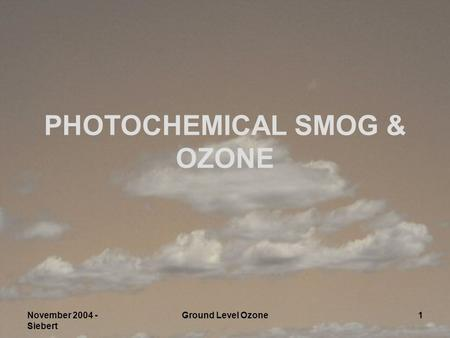 November 2004 - Siebert Ground Level Ozone1 PHOTOCHEMICAL SMOG & OZONE.